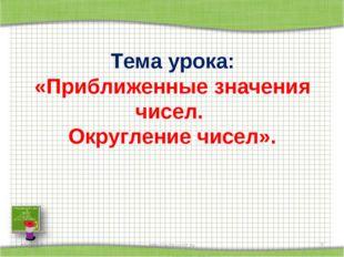 Тема урока: «Приближенные значения чисел. Округление чисел». * http://aida.uc