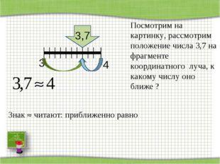 3 3,7 4 Знак  читают: приближенно равно Посмотрим на картинку, рассмотрим по
