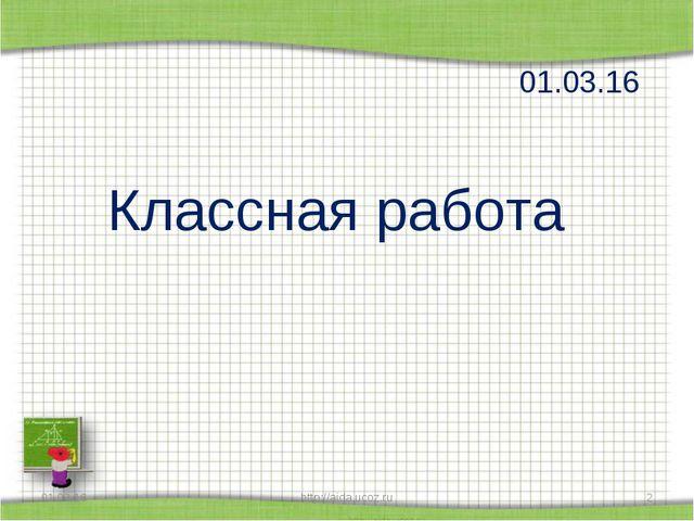 Классная работа 01.03.16 * http://aida.ucoz.ru * http://aida.ucoz.ru