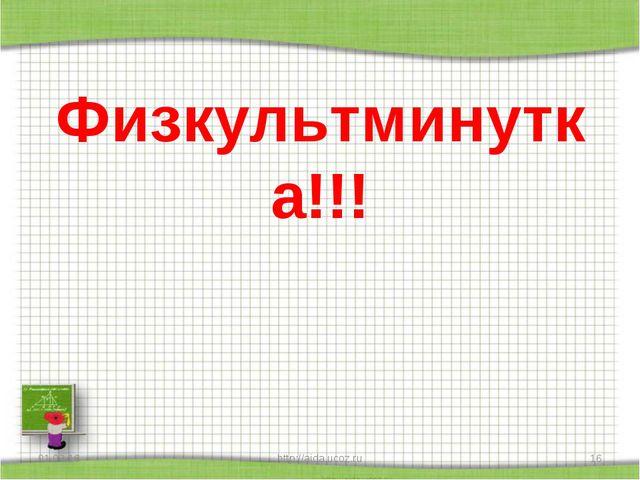Физкультминутка!!! * http://aida.ucoz.ru * http://aida.ucoz.ru