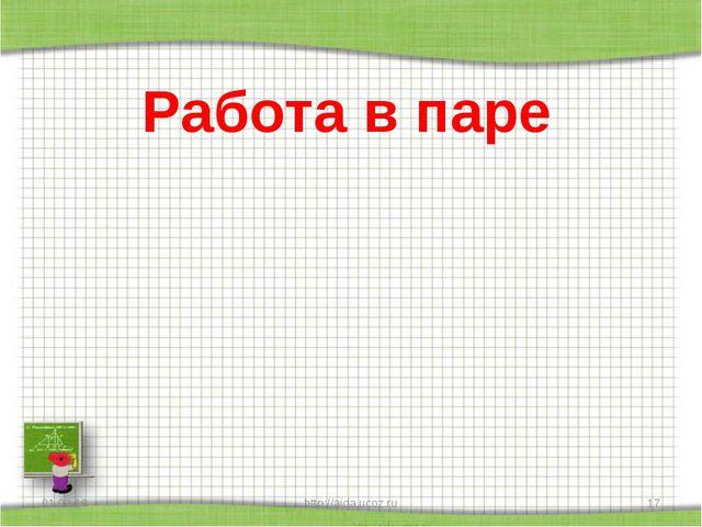 Работа в паре * http://aida.ucoz.ru * http://aida.ucoz.ru