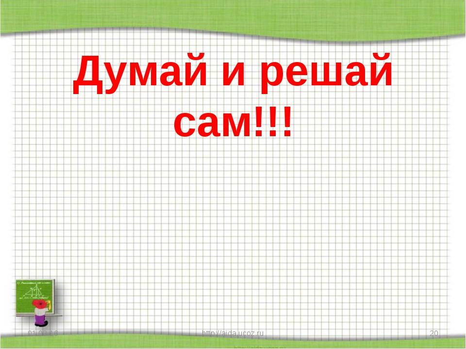 Думай и решай сам!!! * http://aida.ucoz.ru * http://aida.ucoz.ru