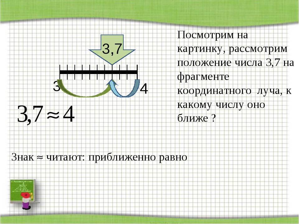 3 3,7 4 Знак  читают: приближенно равно Посмотрим на картинку, рассмотрим по...