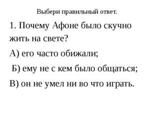 Выбери правильный ответ. 1. Почему Афоне было скучно жить на свете? А) его ча