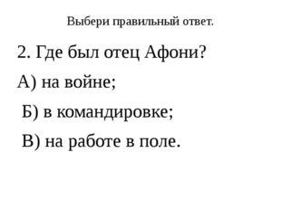 Выбери правильный ответ. 2. Где был отец Афони? А) на войне; Б) в командировк