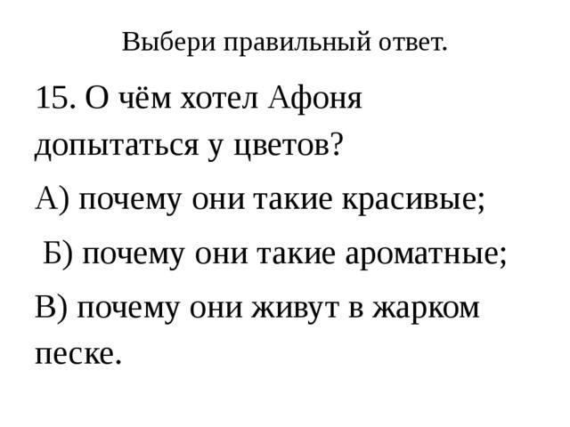 Выбери правильный ответ. 15. О чём хотел Афоня допытаться у цветов? А) почему...