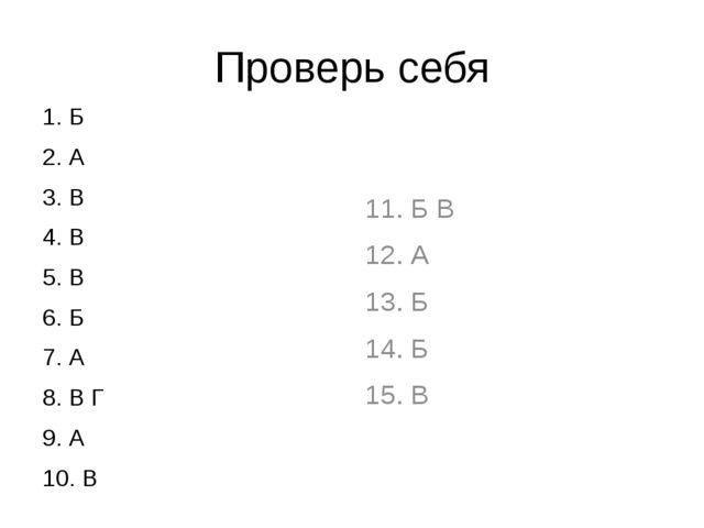 Проверь себя 1. Б 2. А 3. В 4. В 5. В 6. Б 7. А 8. В Г 9. А 10. В 11. Б В 12....