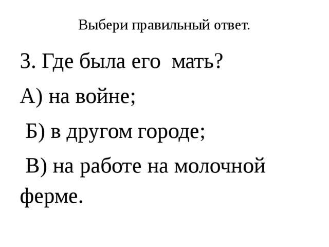 Выбери правильный ответ. 3. Где была его мать? А) на войне; Б) в другом город...