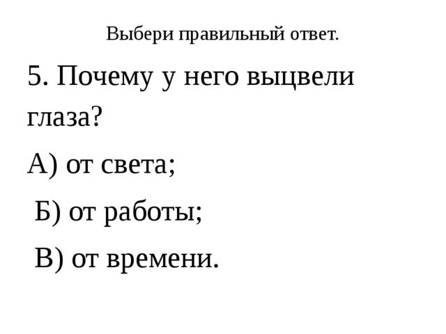 Выбери правильный ответ. 5. Почему у него выцвели глаза? А) от света; Б) от р...