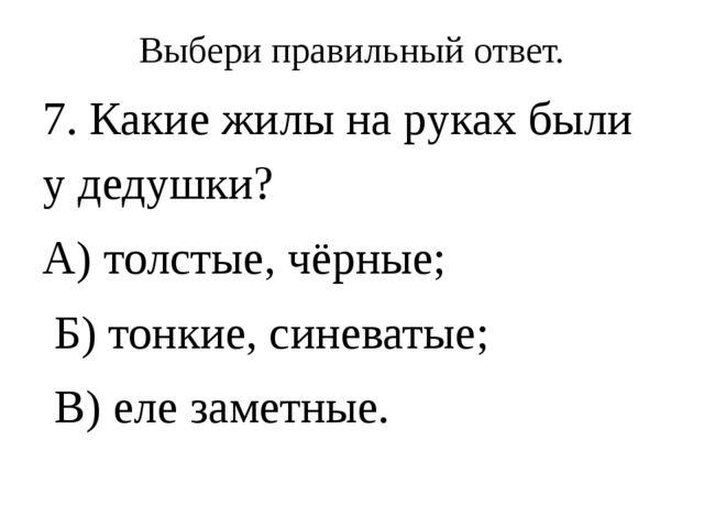 Выбери правильный ответ. 7. Какие жилы на руках были у дедушки? А) толстые, ч...