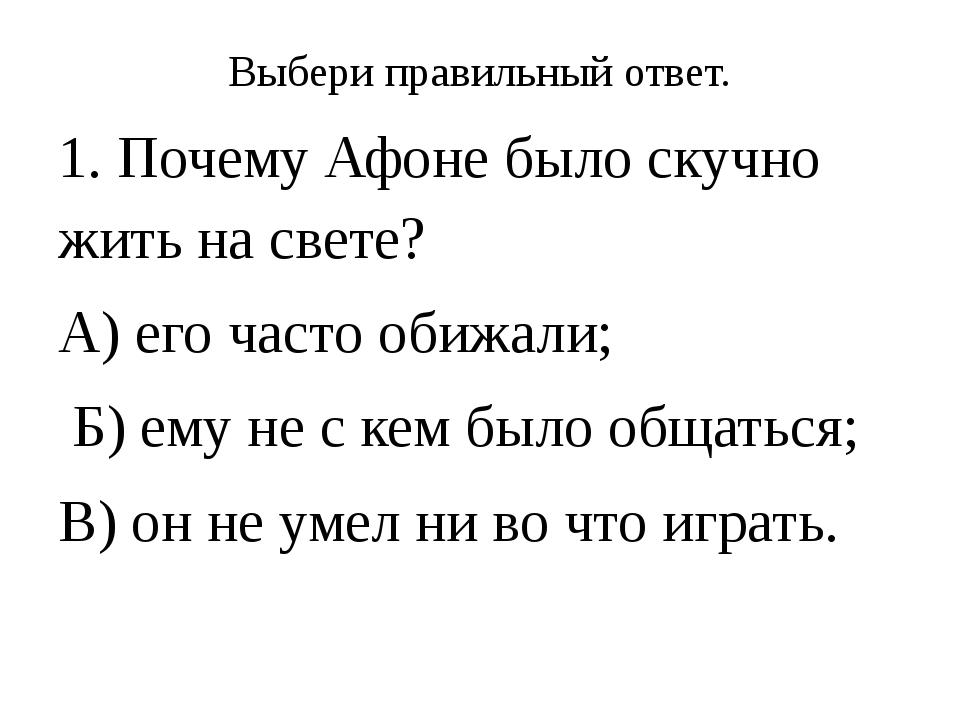 Выбери правильный ответ. 1. Почему Афоне было скучно жить на свете? А) его ча...