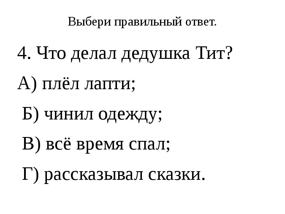 Выбери правильный ответ. 4. Что делал дедушка Тит? А) плёл лапти; Б) чинил од...