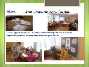 8день День независимости России. «Наша дружная семья» - тематическая викторин
