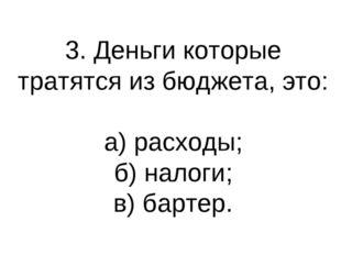 3. Деньги которые тратятся из бюджета, это: а) расходы; б) налоги; в) бартер.