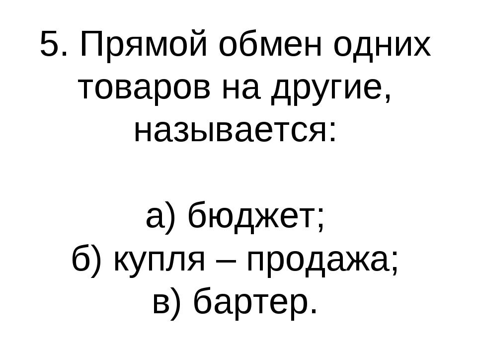 5. Прямой обмен одних товаров на другие, называется: а) бюджет; б) купля – пр...