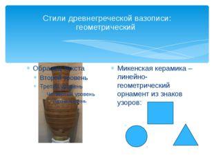 Стили древнегреческой вазописи: геометрический Микенская керамика –линейно-ге