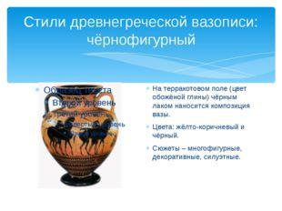 Стили древнегреческой вазописи: чёрнофигурный На терракотовом поле (цвет обож