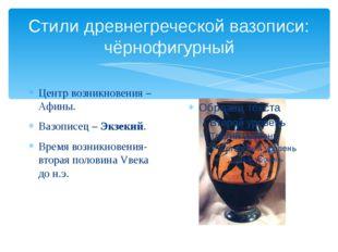 Стили древнегреческой вазописи: чёрнофигурный Центр возникновения – Афины. Ва