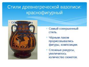 Стили древнегреческой вазописи: краснофигурный Самый совершенный стиль. Чёрны