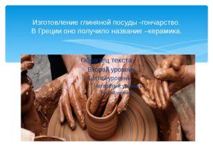 Изготовление глиняной посуды -гончарство. В Греции оно получило название –кер