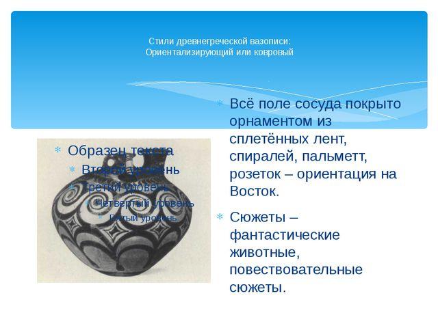 Стили древнегреческой вазописи: Ориентализирующий или ковровый Всё поле сосуд...