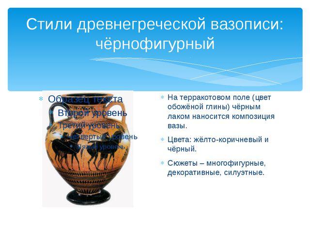 Стили древнегреческой вазописи: чёрнофигурный На терракотовом поле (цвет обож...