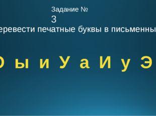 Задание № 3 Перевести печатные буквы в письменные А О ы и У а И у Э о э