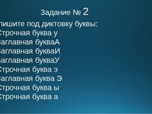 Задание № 2 Запишите под диктовку буквы: Строчная буква у Заглавная букваА За