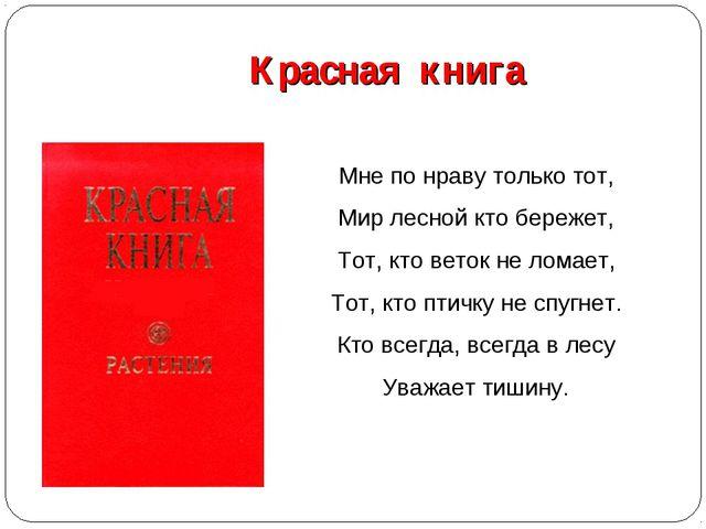 Красная книга Мне по нраву только тот, Мир лесной кто бережет, Тот, кто вето...