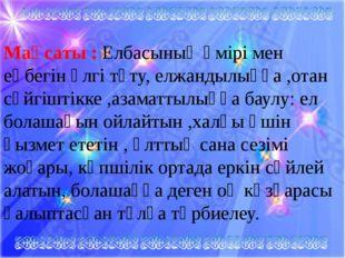 Мақсаты : Елбасының өмірі мен еңбегін үлгі тұту, елжандылыққа ,отан сүйгіштік