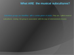 What ARE the musical subcultures? Subculture groups are Identified with a cer