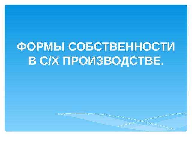 ФОРМЫ СОБСТВЕННОСТИ В С/Х ПРОИЗВОДСТВЕ.