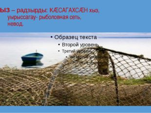 ХЫЗ – радзырды: КÆСАГАХСÆН хыз, уырыссагау- рыболовная сеть, невод.