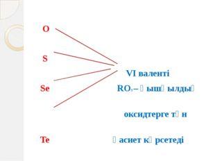 O S VІ валенті Se RO3 – қышқылдық оксидтерге тән Te қасиет көрсетеді