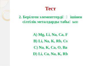 Тест 2. Берілген элементтердіңң ішінен сілтілік металдарды табыңыз: А) Mg, Li