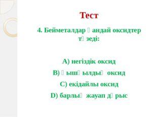 Тест 4. Бейметалдар қандай оксидтер түзеді: А) негіздік оксид В) қышқылдық ок