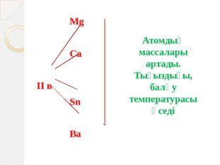 Mg Ca ІІ в Sn Ba Атомдық массалары артады. Тығыздығы, балқу темпе