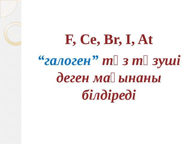"""F, Ce, Br, I, At """"галоген"""" тұз түзуші деген мағынаны білдіреді"""