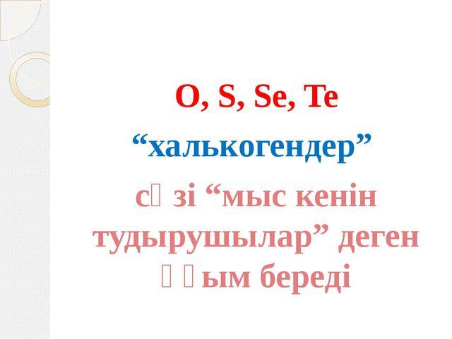 """O, S, Se, Te """"халькогендер"""" сөзі """"мыс кенін тудырушылар"""" деген ұғым береді"""