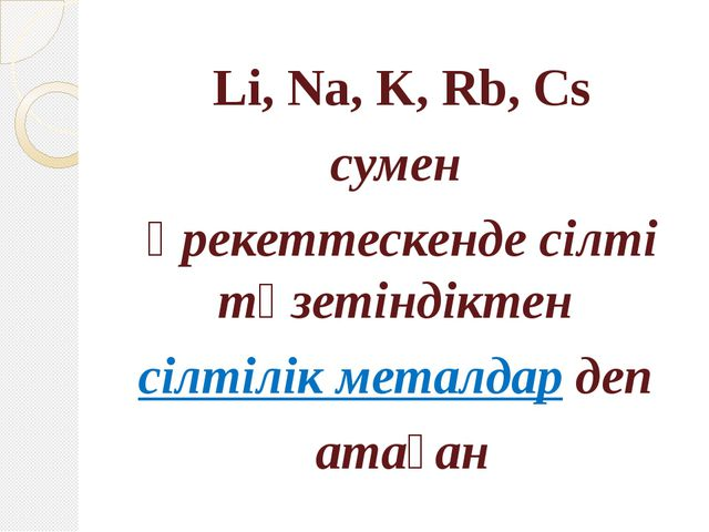 Li, Na, K, Rb, Cs сумен әрекеттескенде сілті түзетіндіктен сілтілік металдар...
