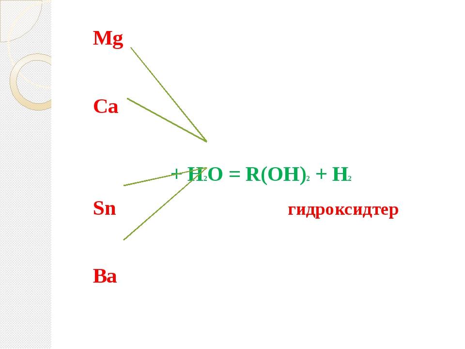 Mg Ca + H2O = R(OH)2 + H2 Sn гидроксидтер Ba