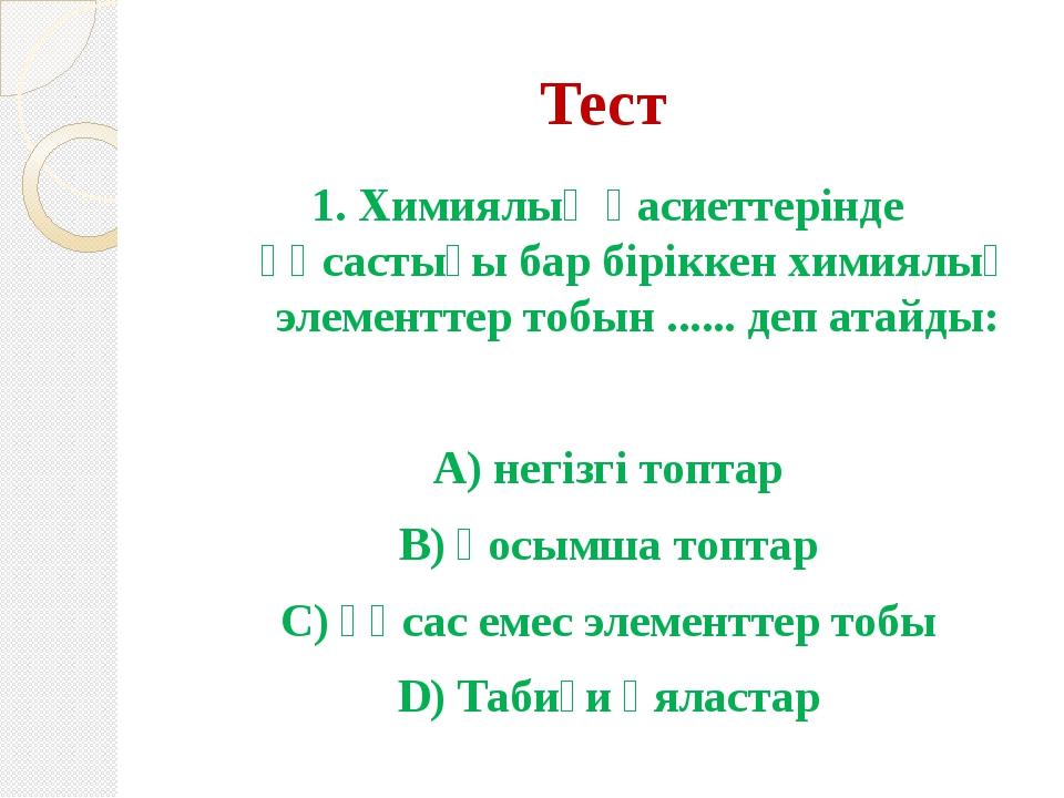 Тест 1. Химиялық қасиеттерінде ұқсастығы бар біріккен химиялық элементтер тоб...