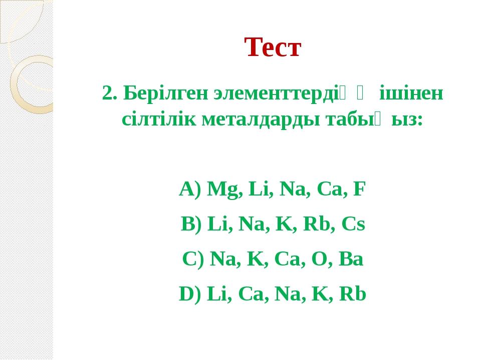 Тест 2. Берілген элементтердіңң ішінен сілтілік металдарды табыңыз: А) Mg, Li...