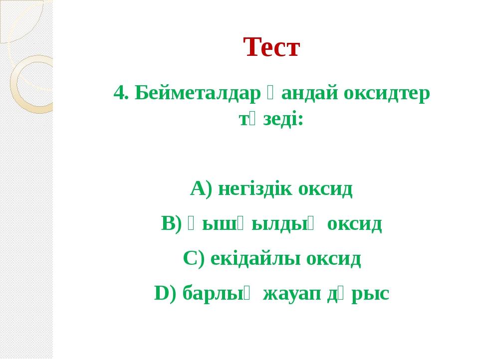 Тест 4. Бейметалдар қандай оксидтер түзеді: А) негіздік оксид В) қышқылдық ок...