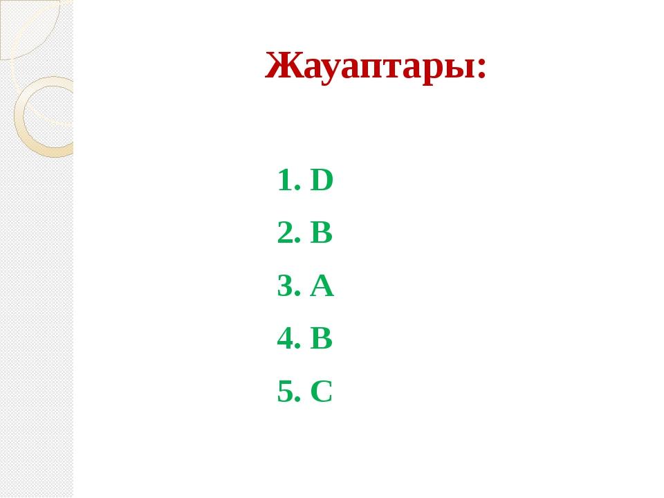 Жауаптары:  1. D 2. В 3. А 4. В 5. С
