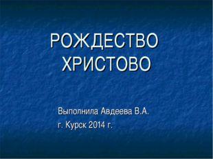 РОЖДЕСТВО ХРИСТОВО Выполнила Авдеева В.А. г. Курск 2014 г.