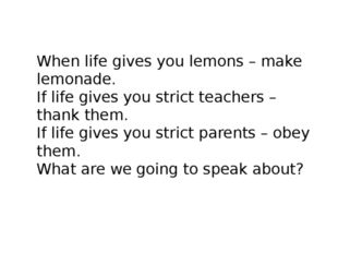 When life gives you lemons – make lemonade. If life gives you strict teachers