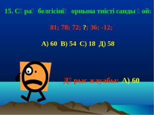 15. Сұрақ белгісінің орнына тиісті санды қой: 81; 78; 72; ?; 36; -12; А) 60 В