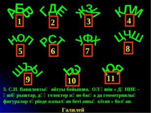 4 1 6 3 2 5 9 8 7 10 11 Галилей 5. С.И. Вавиловтың айтуы бойынша, ОЛ үшін « Д