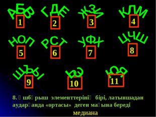 4 1 6 3 2 5 9 8 7 10 11 медиана 8. Үшбұрыш элементтерінің бірі, латыншадан ау
